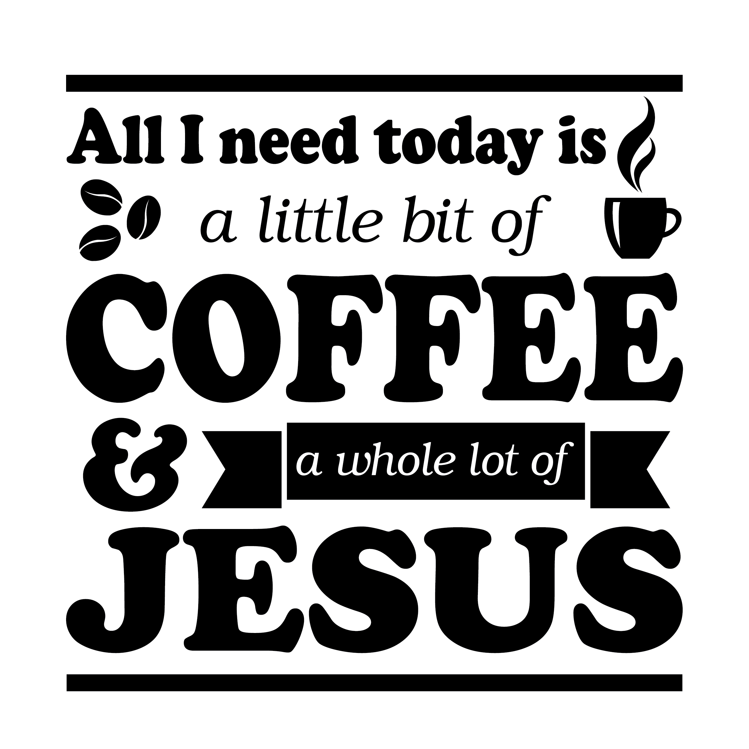 All I Need Today Is A Little Bit Of Coffee And A Whole Lot Of Jesus